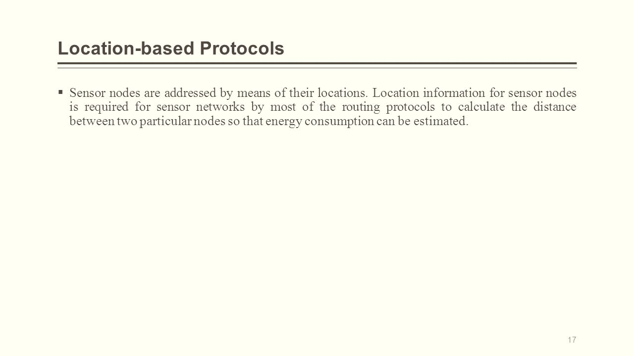 Location-based Protocols  Sensor nodes are addressed by means of their locations.