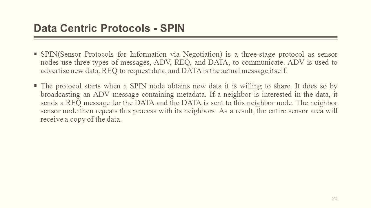 Data Centric Protocols - SPIN  SPIN(Sensor Protocols for Information via Negotiation) is a three-stage protocol as sensor nodes use three types of messages, ADV, REQ, and DATA, to communicate.