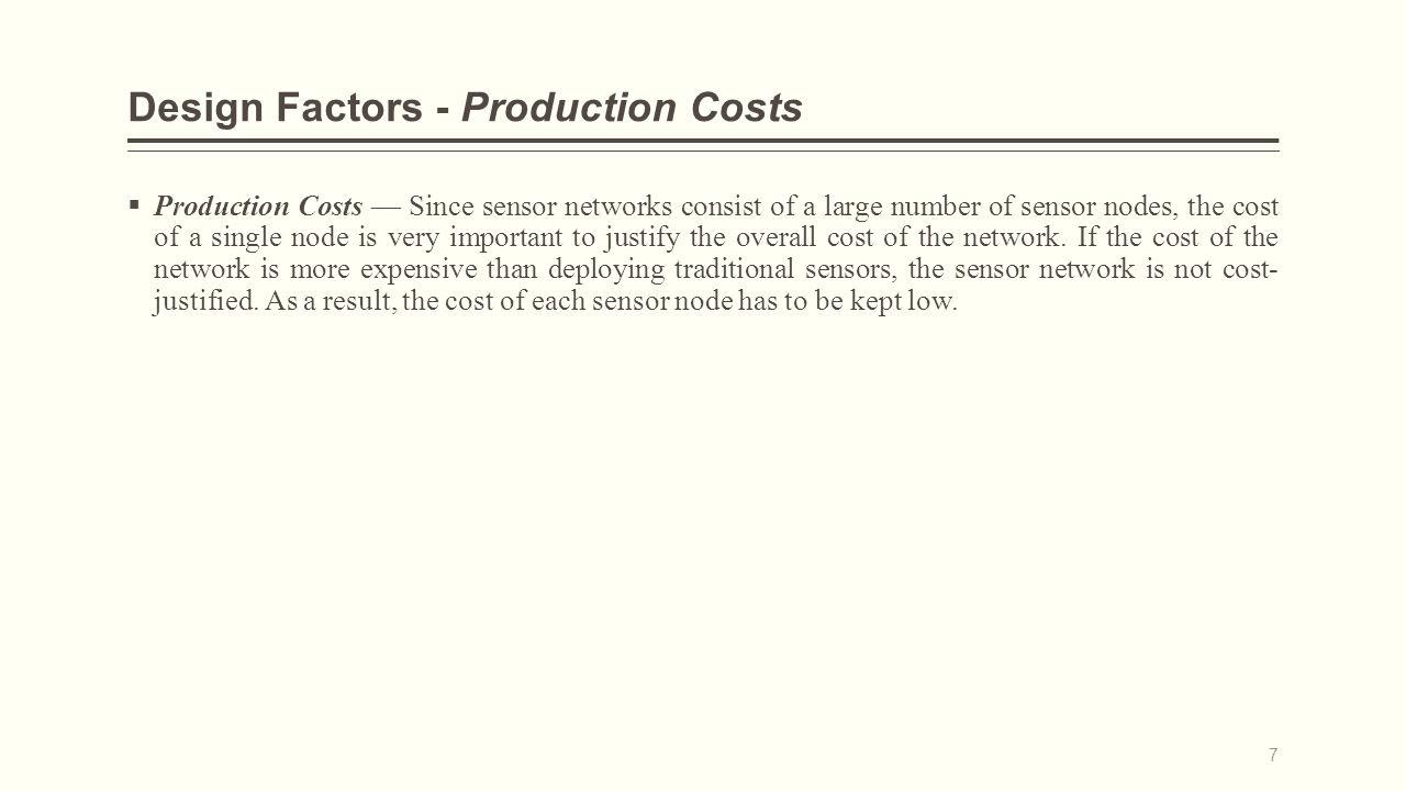 Design Factors - Hardware Constraints  A sensor node is made up of four basic components,: a sensing unit, a processing unit, a transceiver unit, and a power unit.