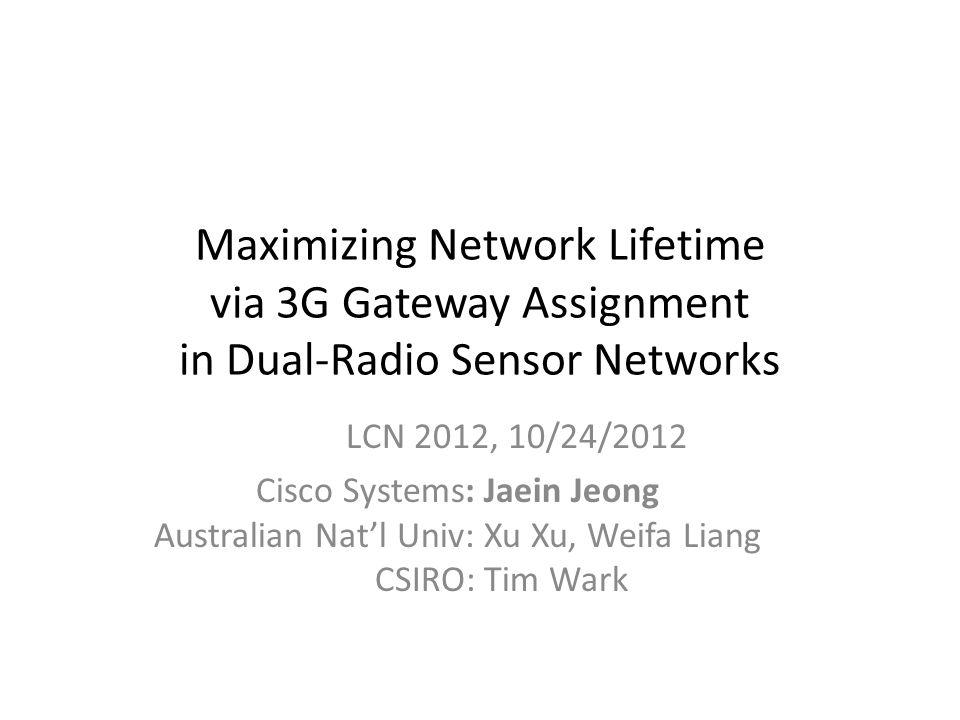 Maximizing Network Lifetime via 3G Gateway Assignment in Dual-Radio Sensor Networks LCN 2012, 10/24/2012 Cisco Systems: Jaein Jeong Australian Nat'l U