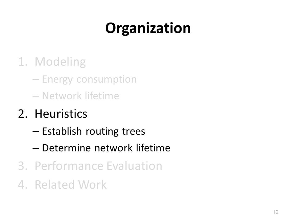 Organization 1.Modeling – Energy consumption – Network lifetime 2.Heuristics – Establish routing trees – Determine network lifetime 3.Performance Evaluation 4.Related Work 10