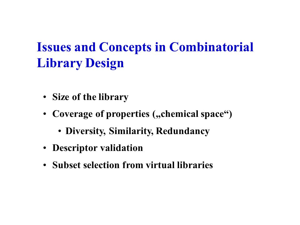 "Issues and Concepts in Combinatorial Library Design Size of the library Coverage of properties (""chemical space"") Diversity, Similarity, Redundancy De"