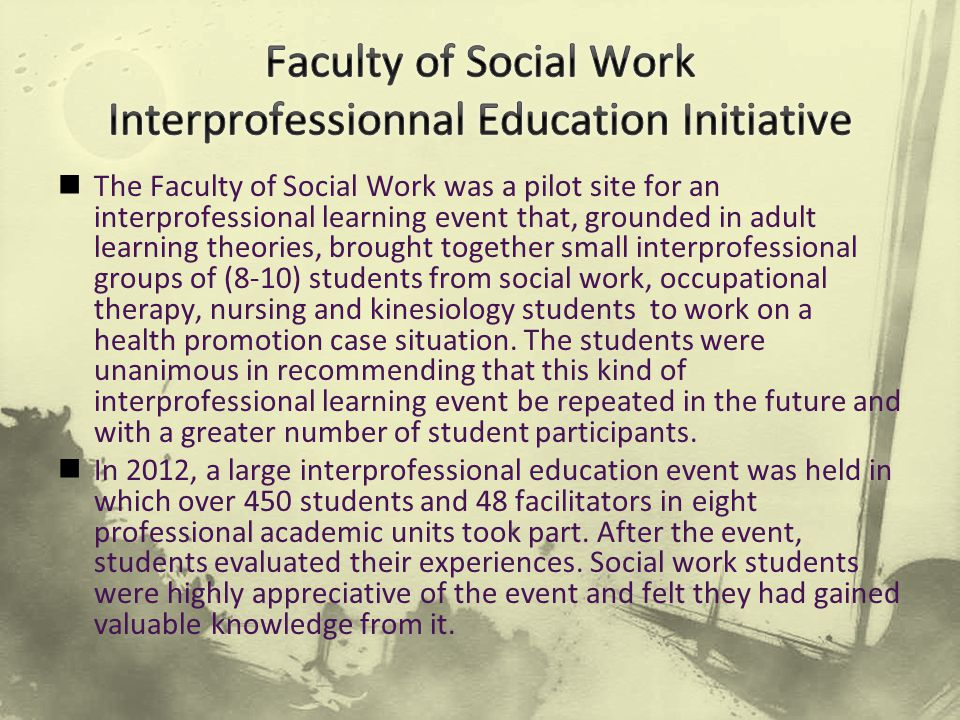 The Faculty of Social Work was a pilot site for an interprofessional learning event that, grounded in adult learning theories, brought together small interprofessional groups of (8-10) students from social work, occupational therapy, nursing and kinesiology students to work on a health promotion case situation.
