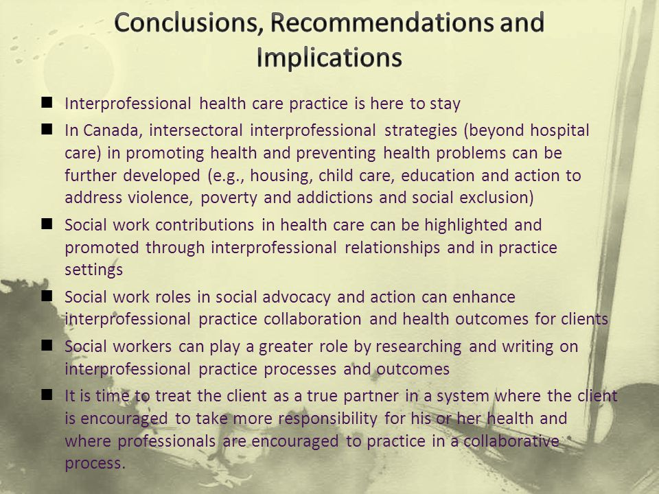 Interprofessional health care practice is here to stay In Canada, intersectoral interprofessional strategies (beyond hospital care) in promoting health and preventing health problems can be further developed (e.g., housing, child care, education and action to address violence, poverty and addictions and social exclusion) Social work contributions in health care can be highlighted and promoted through interprofessional relationships and in practice settings Social work roles in social advocacy and action can enhance interprofessional practice collaboration and health outcomes for clients Social workers can play a greater role by researching and writing on interprofessional practice processes and outcomes It is time to treat the client as a true partner in a system where the client is encouraged to take more responsibility for his or her health and where professionals are encouraged to practice in a collaborative process.