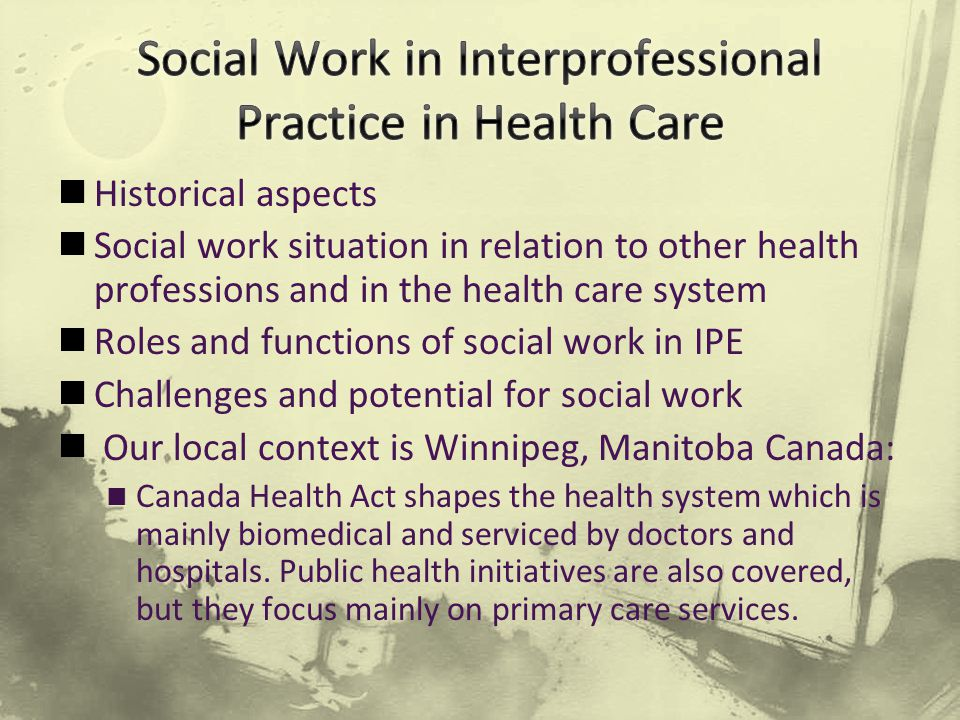 Historical aspects Social work situation in relation to other health professions and in the health care system Roles and functions of social work in IPE Challenges and potential for social work Our local context is Winnipeg, Manitoba Canada: Canada Health Act shapes the health system which is mainly biomedical and serviced by doctors and hospitals.