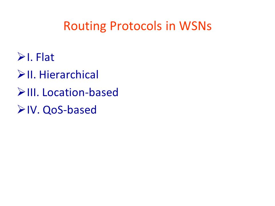 Routing Protocols in WSNs  I. Flat  II. Hierarchical  III. Location-based  IV. QoS-based