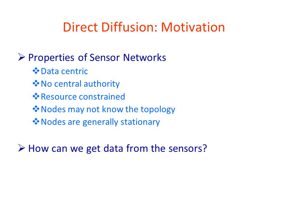 Direct Diffusion: Motivation  Properties of Sensor Networks  Data centric  No central authority  Resource constrained  Nodes may not know the topology  Nodes are generally stationary  How can we get data from the sensors