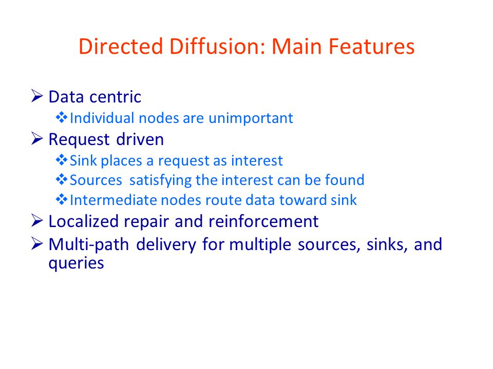 Directed Diffusion: Main Features  Data centric  Individual nodes are unimportant  Request driven  Sink places a request as interest  Sources satisfying the interest can be found  Intermediate nodes route data toward sink  Localized repair and reinforcement  Multi-path delivery for multiple sources, sinks, and queries