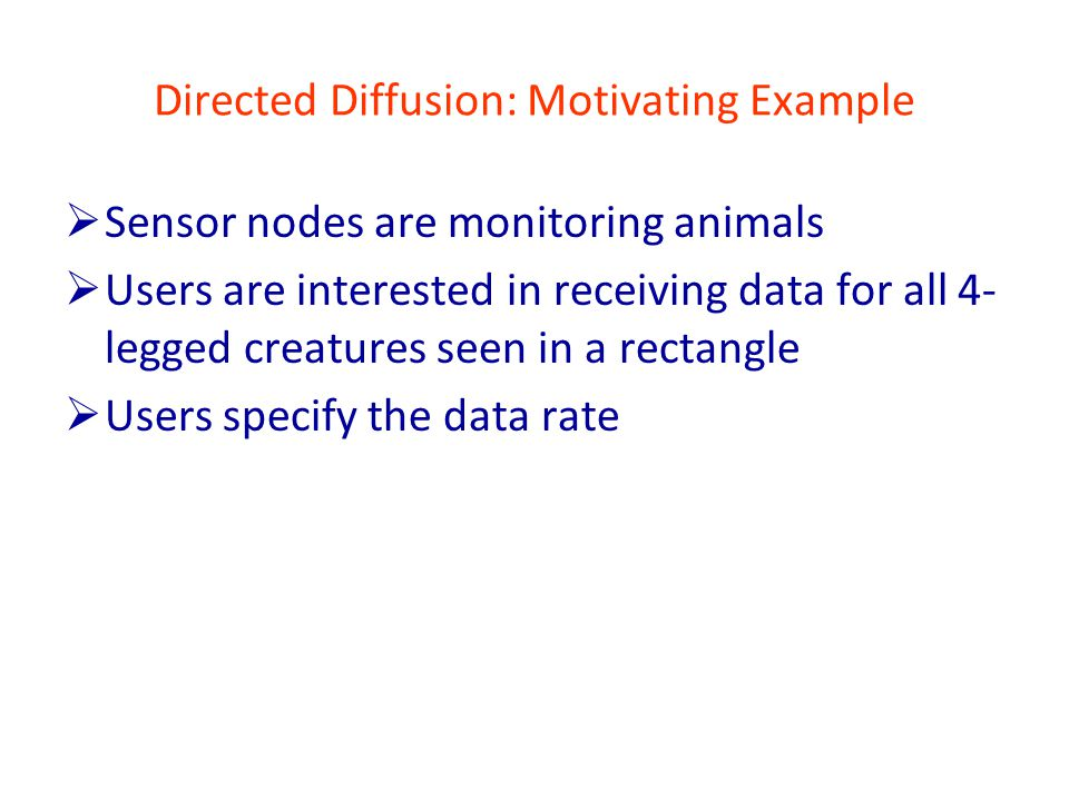 Directed Diffusion: Motivating Example  Sensor nodes are monitoring animals  Users are interested in receiving data for all 4- legged creatures seen in a rectangle  Users specify the data rate