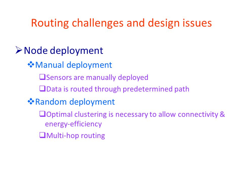 Routing challenges and design issues  Node deployment  Manual deployment  Sensors are manually deployed  Data is routed through predetermined path  Random deployment  Optimal clustering is necessary to allow connectivity & energy-efficiency  Multi-hop routing