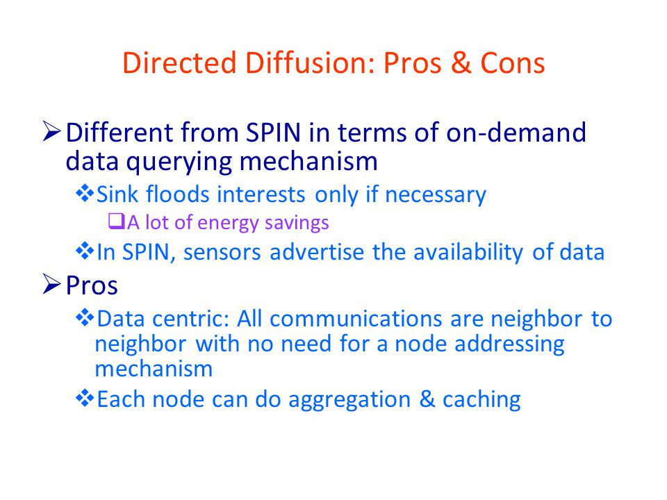 Directed Diffusion: Pros & Cons  Different from SPIN in terms of on-demand data querying mechanism  Sink floods interests only if necessary  A lot of energy savings  In SPIN, sensors advertise the availability of data  Pros  Data centric: All communications are neighbor to neighbor with no need for a node addressing mechanism  Each node can do aggregation & caching