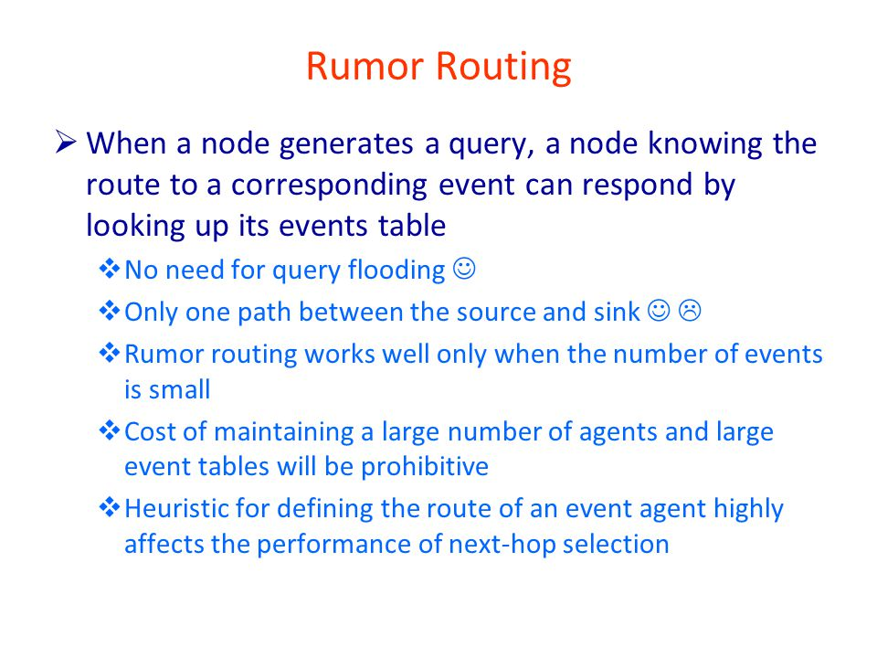 Rumor Routing  When a node generates a query, a node knowing the route to a corresponding event can respond by looking up its events table  No need for query flooding  Only one path between the source and sink   Rumor routing works well only when the number of events is small  Cost of maintaining a large number of agents and large event tables will be prohibitive  Heuristic for defining the route of an event agent highly affects the performance of next-hop selection