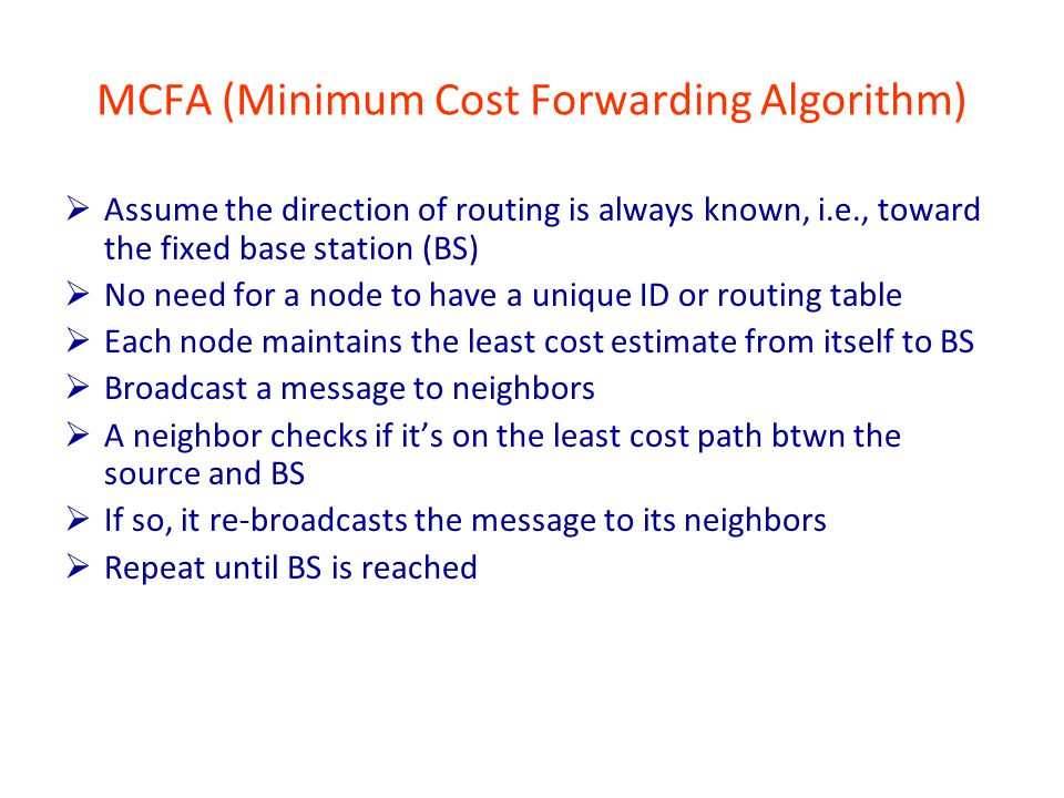 MCFA (Minimum Cost Forwarding Algorithm)  Assume the direction of routing is always known, i.e., toward the fixed base station (BS)  No need for a node to have a unique ID or routing table  Each node maintains the least cost estimate from itself to BS  Broadcast a message to neighbors  A neighbor checks if it's on the least cost path btwn the source and BS  If so, it re-broadcasts the message to its neighbors  Repeat until BS is reached