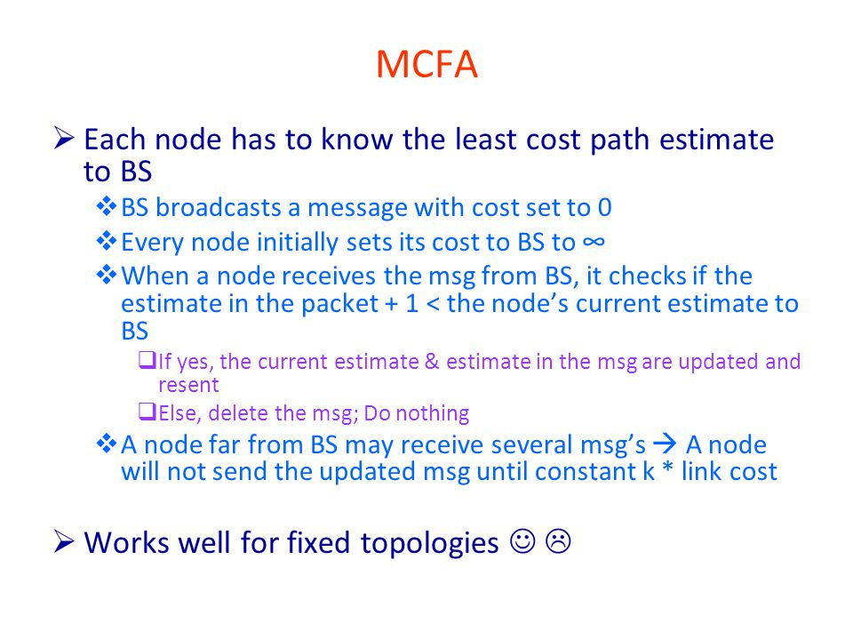 MCFA  Each node has to know the least cost path estimate to BS  BS broadcasts a message with cost set to 0  Every node initially sets its cost to BS to ∞  When a node receives the msg from BS, it checks if the estimate in the packet + 1 < the node's current estimate to BS  If yes, the current estimate & estimate in the msg are updated and resent  Else, delete the msg; Do nothing  A node far from BS may receive several msg's  A node will not send the updated msg until constant k * link cost  Works well for fixed topologies 
