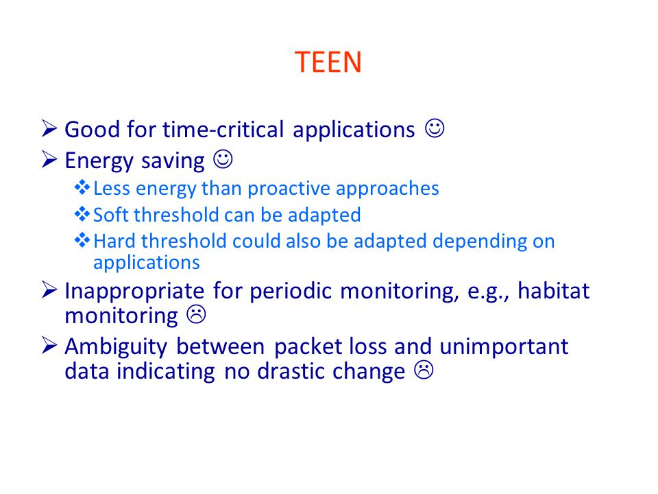 TEEN  Good for time-critical applications  Energy saving  Less energy than proactive approaches  Soft threshold can be adapted  Hard threshold could also be adapted depending on applications  Inappropriate for periodic monitoring, e.g., habitat monitoring   Ambiguity between packet loss and unimportant data indicating no drastic change 
