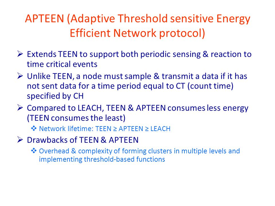 APTEEN (Adaptive Threshold sensitive Energy Efficient Network protocol)  Extends TEEN to support both periodic sensing & reaction to time critical events  Unlike TEEN, a node must sample & transmit a data if it has not sent data for a time period equal to CT (count time) specified by CH  Compared to LEACH, TEEN & APTEEN consumes less energy (TEEN consumes the least)  Network lifetime: TEEN ≥ APTEEN ≥ LEACH  Drawbacks of TEEN & APTEEN  Overhead & complexity of forming clusters in multiple levels and implementing threshold-based functions