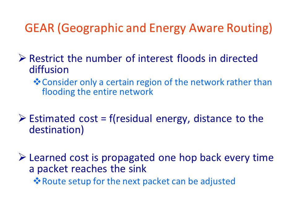 GEAR (Geographic and Energy Aware Routing)  Restrict the number of interest floods in directed diffusion  Consider only a certain region of the network rather than flooding the entire network  Estimated cost = f(residual energy, distance to the destination)  Learned cost is propagated one hop back every time a packet reaches the sink  Route setup for the next packet can be adjusted