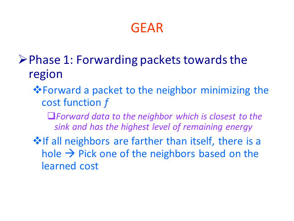 GEAR  Phase 1: Forwarding packets towards the region  Forward a packet to the neighbor minimizing the cost function f  Forward data to the neighbor which is closest to the sink and has the highest level of remaining energy  If all neighbors are farther than itself, there is a hole  Pick one of the neighbors based on the learned cost