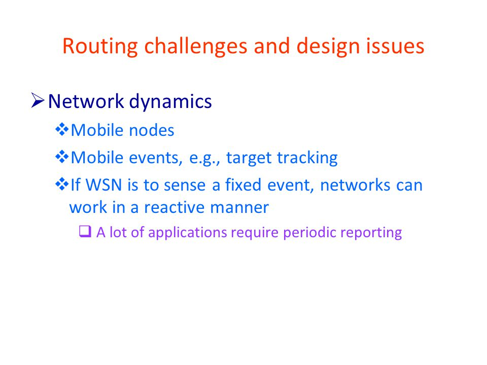 Routing challenges and design issues  Network dynamics  Mobile nodes  Mobile events, e.g., target tracking  If WSN is to sense a fixed event, networks can work in a reactive manner  A lot of applications require periodic reporting