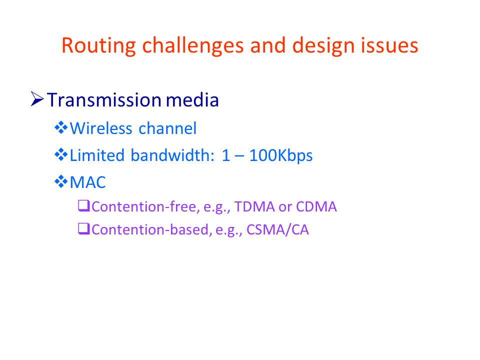 Routing challenges and design issues  Transmission media  Wireless channel  Limited bandwidth: 1 – 100Kbps  MAC  Contention-free, e.g., TDMA or CDMA  Contention-based, e.g., CSMA/CA