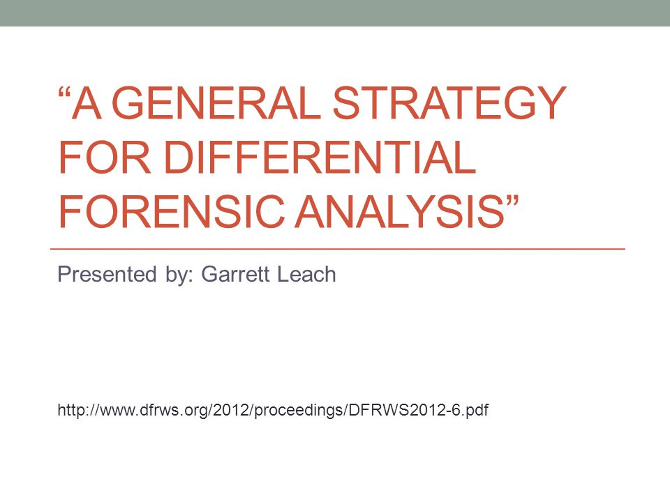"""A GENERAL STRATEGY FOR DIFFERENTIAL FORENSIC ANALYSIS"" Presented by: Garrett Leach http://www.dfrws.org/2012/proceedings/DFRWS2012-6.pdf"