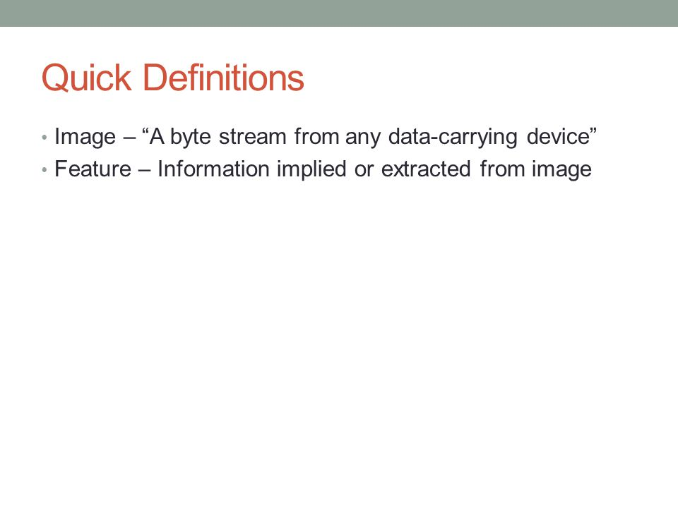 Quick Definitions Image – A byte stream from any data-carrying device Feature – Information implied or extracted from image
