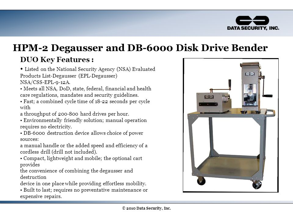 HPM-2 Degausser and DB-6000 Disk Drive Bender © 2010 Data Security, Inc. DUO Key Features : Listed on the National Security Agency (NSA) Evaluated Pro