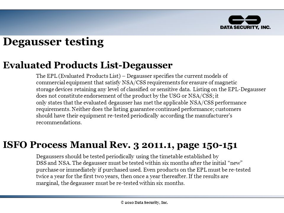 Degausser testing Evaluated Products List-Degausser ISFO Process Manual Rev. 3 2011.1, page 150-151 © 2010 Data Security, Inc. Degaussers should be te