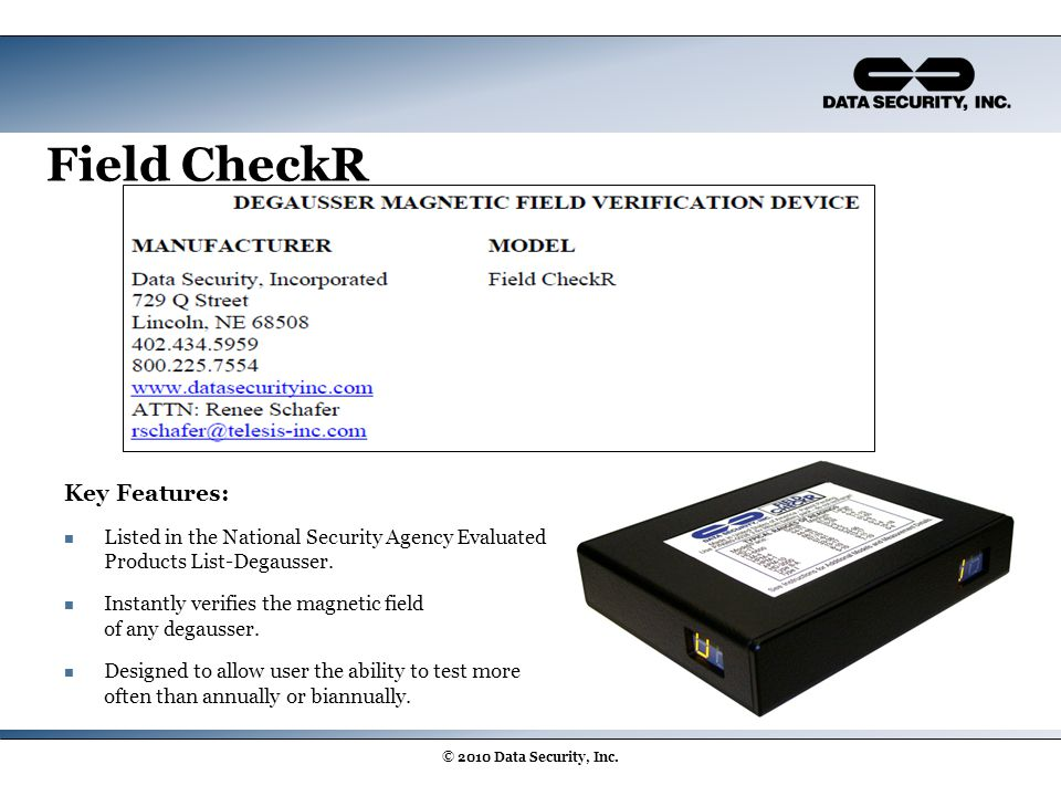 Field CheckR Key Features: Listed in the National Security Agency Evaluated Products List-Degausser. Instantly verifies the magnetic field of any dega