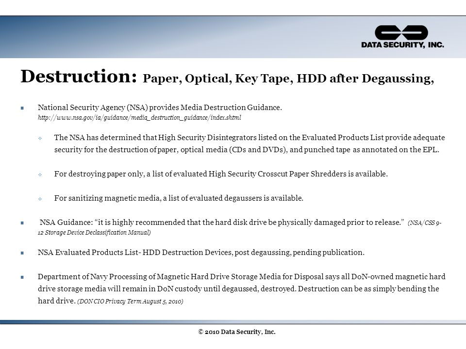 Destruction: Paper, Optical, Key Tape, HDD after Degaussing, National Security Agency (NSA) provides Media Destruction Guidance. http://www.nsa.gov/ia