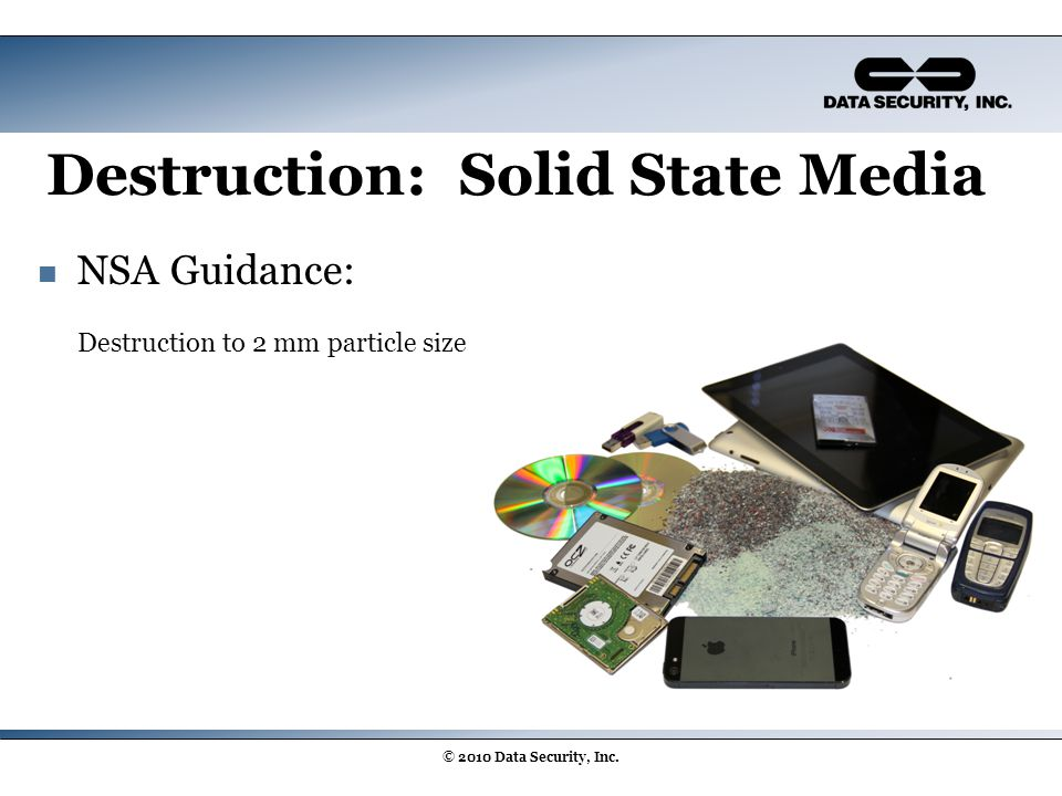 Destruction: Solid State Media © 2010 Data Security, Inc. NSA Guidance: Destruction to 2 mm particle size