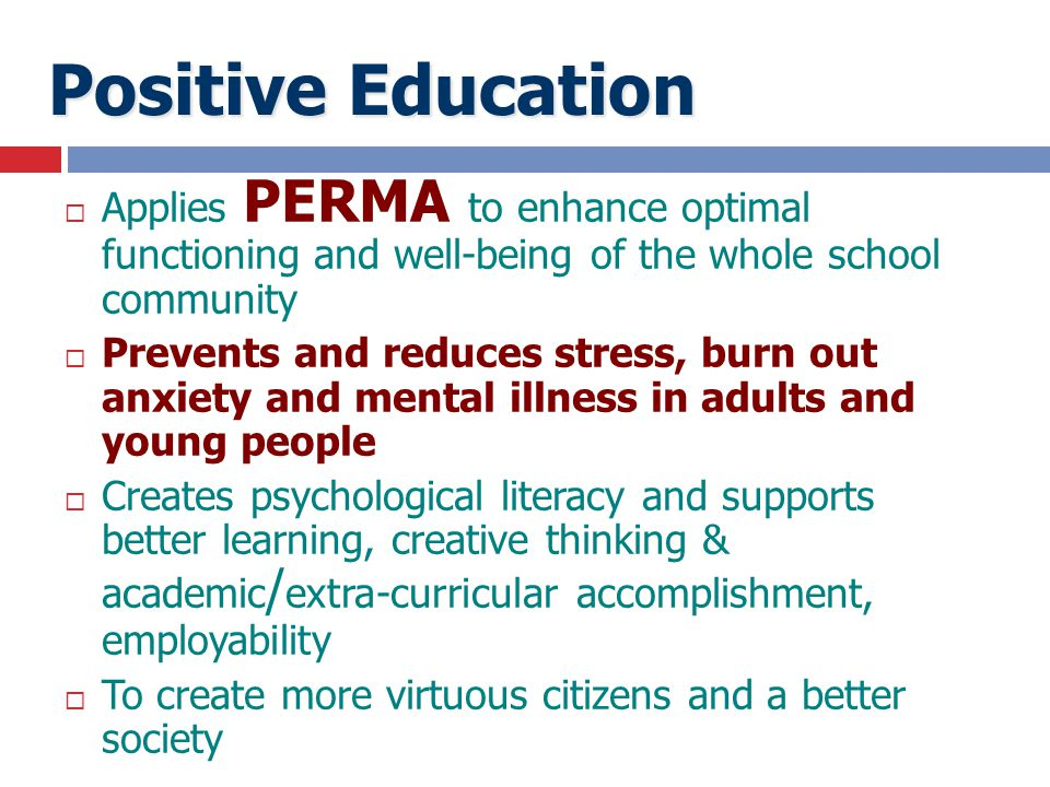  Applies PERMA to enhance optimal functioning and well-being of the whole school community  Prevents and reduces stress, burn out anxiety and mental
