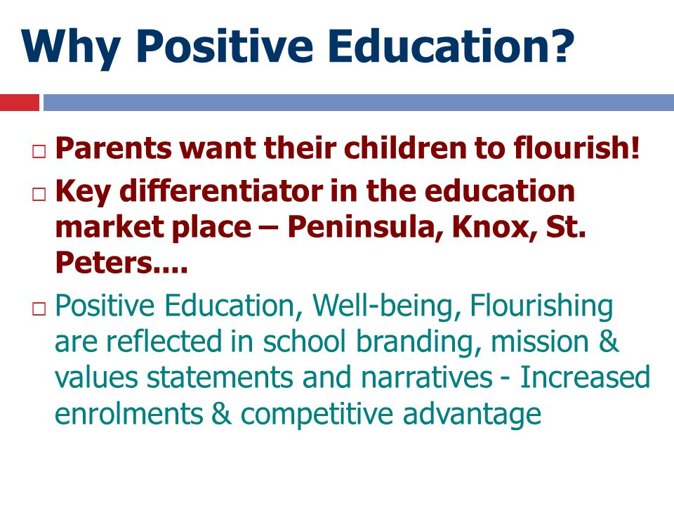 Why Positive Education?  Parents want their children to flourish!  Key differentiator in the education market place – Peninsula, Knox, St. Peters...