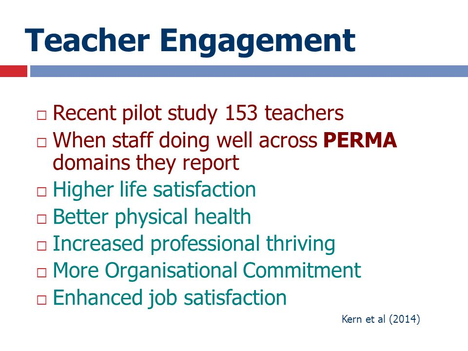 Teacher Engagement  Recent pilot study 153 teachers  When staff doing well across PERMA domains they report  Higher life satisfaction  Better phys