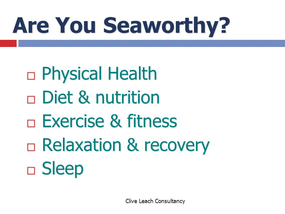 Are You Seaworthy?  Physical Health  Diet & nutrition  Exercise & fitness  Relaxation & recovery  Sleep Clive Leach Consultancy