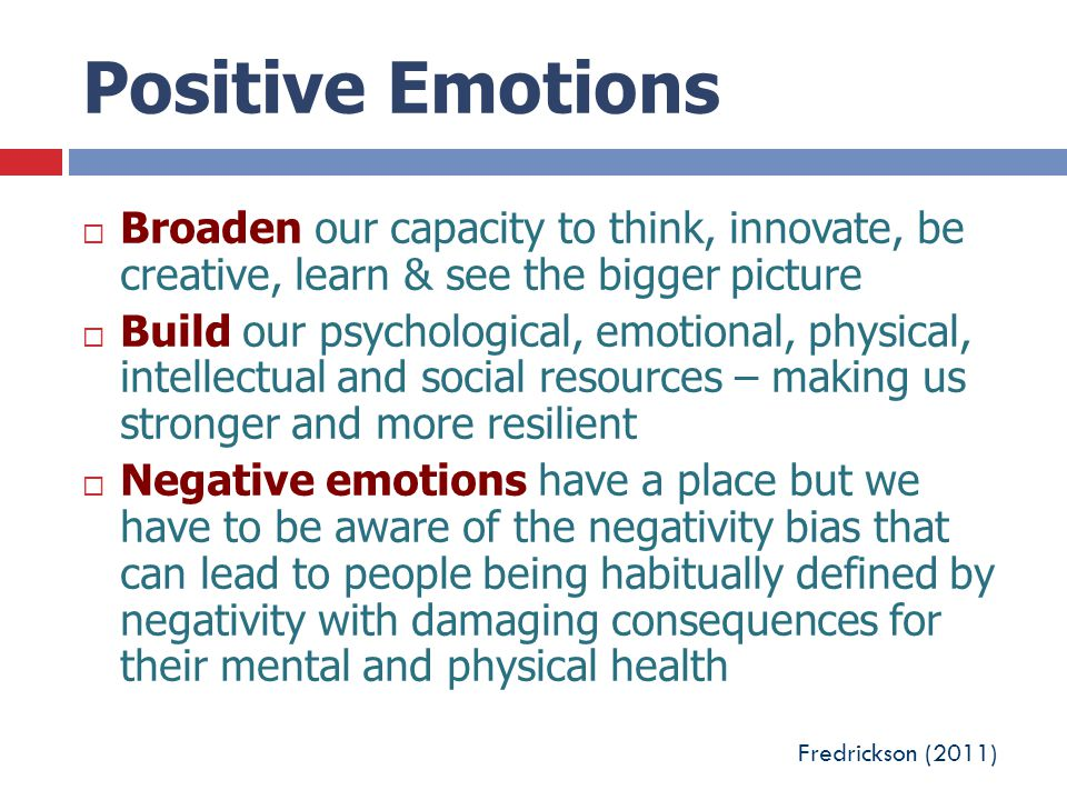 Positive Emotions  Broaden our capacity to think, innovate, be creative, learn & see the bigger picture  Build our psychological, emotional, physica
