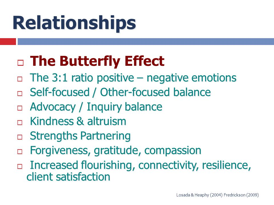 Relationships  The Butterfly Effect  The 3:1 ratio positive – negative emotions  Self-focused / Other-focused balance  Advocacy / Inquiry balance