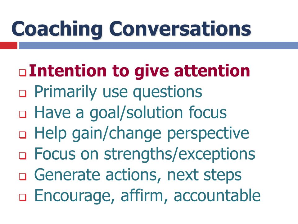 Coaching Conversations  Intention to give attention  Primarily use questions  Have a goal/solution focus  Help gain/change perspective  Focus on