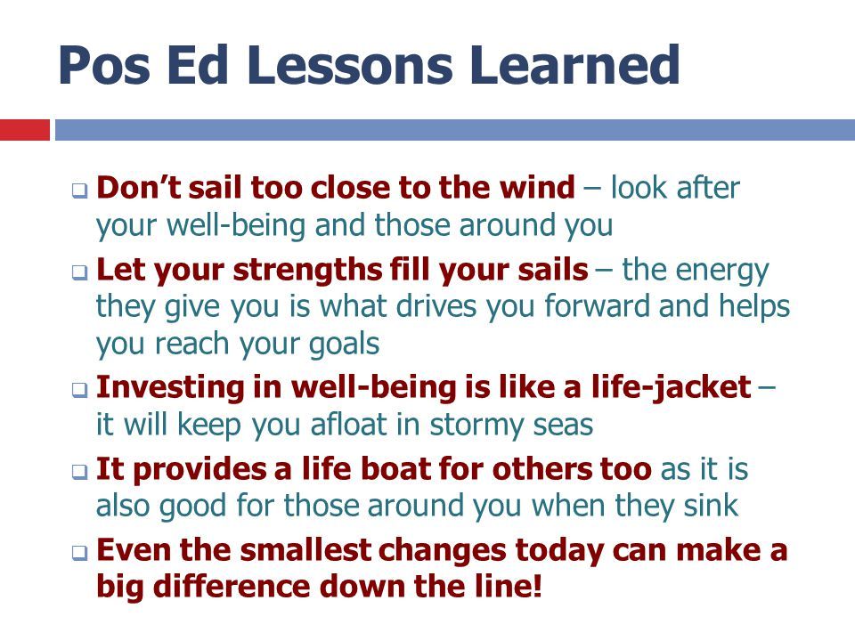 Pos Ed Lessons Learned  Don't sail too close to the wind – look after your well-being and those around you  Let your strengths fill your sails – the