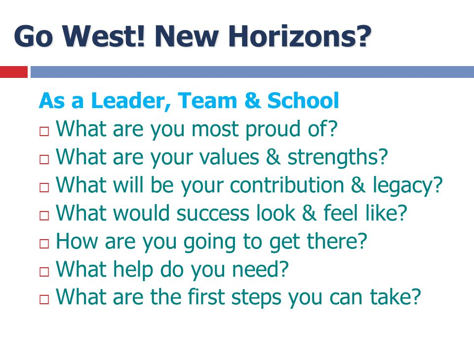 Go West! New Horizons? As a Leader, Team & School  What are you most proud of?  What are your values & strengths?  What will be your contribution &