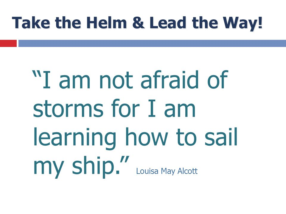 "Take the Helm & Lead the Way! ""I am not afraid of storms for I am learning how to sail my ship."" Louisa May Alcott"