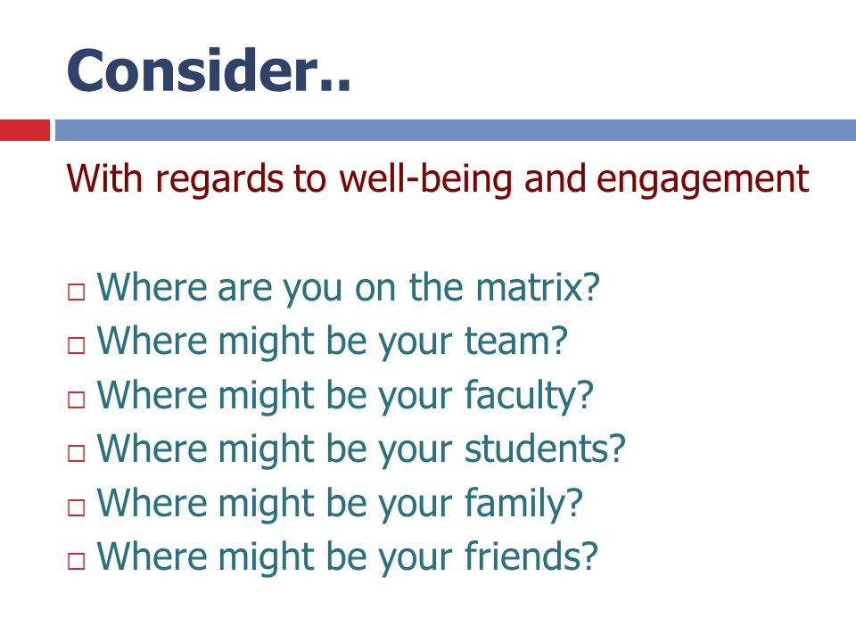 Consider.. With regards to well-being and engagement  Where are you on the matrix?  Where might be your team?  Where might be your faculty?  Where