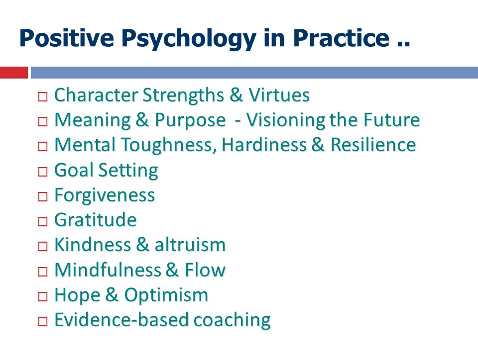 Positive Psychology in Practice..  Character Strengths & Virtues  Meaning & Purpose - Visioning the Future  Mental Toughness, Hardiness & Resilienc
