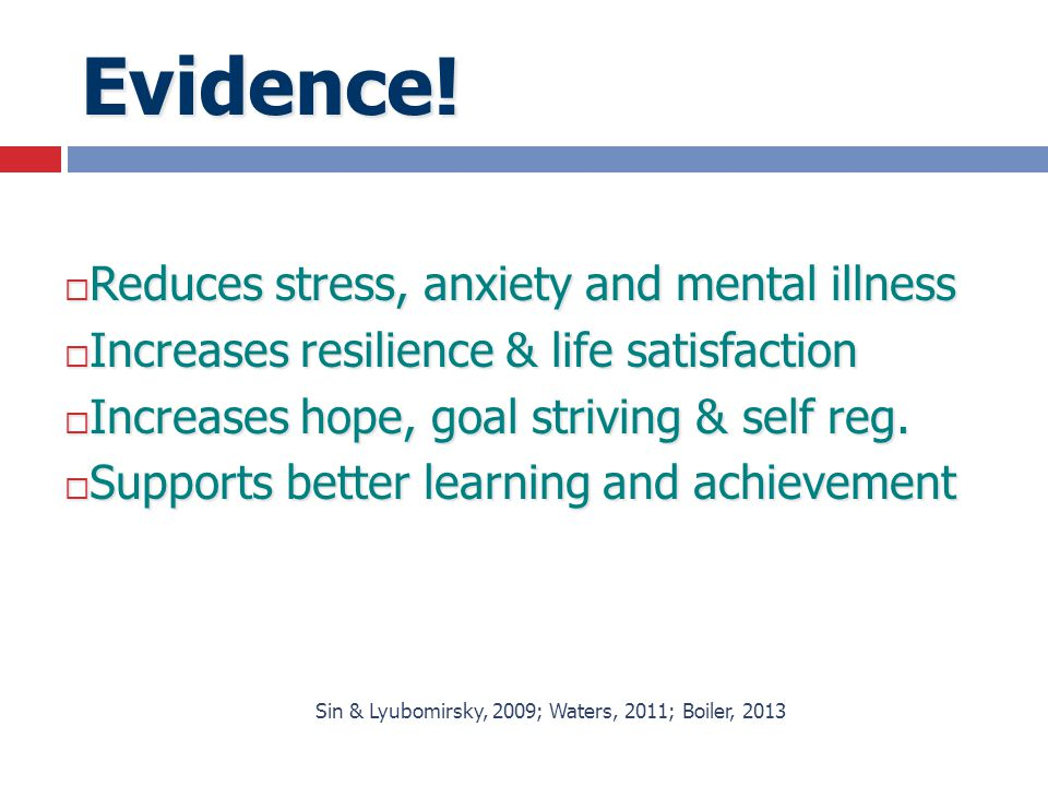 Evidence!  Reduces stress, anxiety and mental illness  Increases resilience & life satisfaction  Increases hope, goal striving & self reg.  Suppor