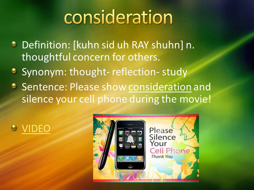 Definition: [kuhn sid uh RAY shuhn] n. thoughtful concern for others.