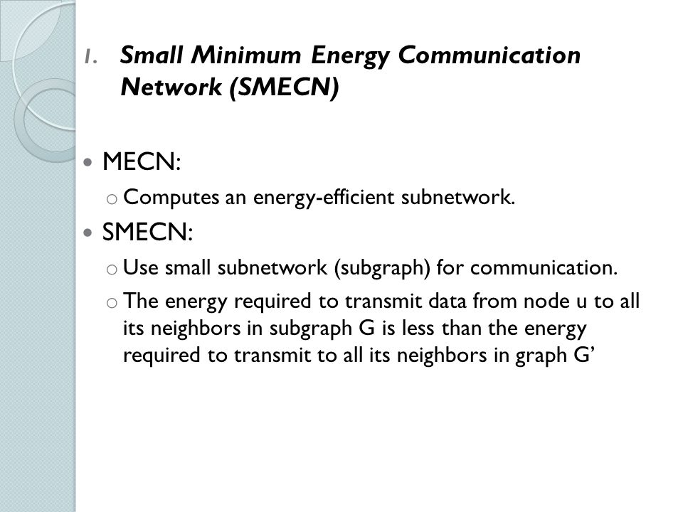 1. Small Minimum Energy Communication Network (SMECN) MECN: o Computes an energy-efficient subnetwork. SMECN: o Use small subnetwork (subgraph) for co
