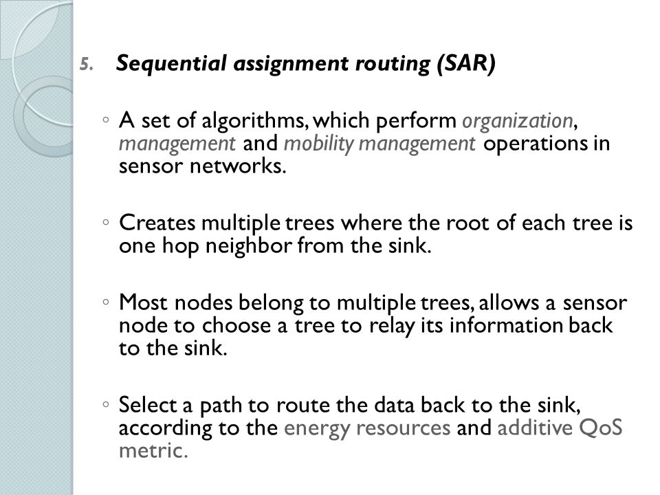 5. Sequential assignment routing (SAR) ◦ A set of algorithms, which perform organization, management and mobility management operations in sensor netw
