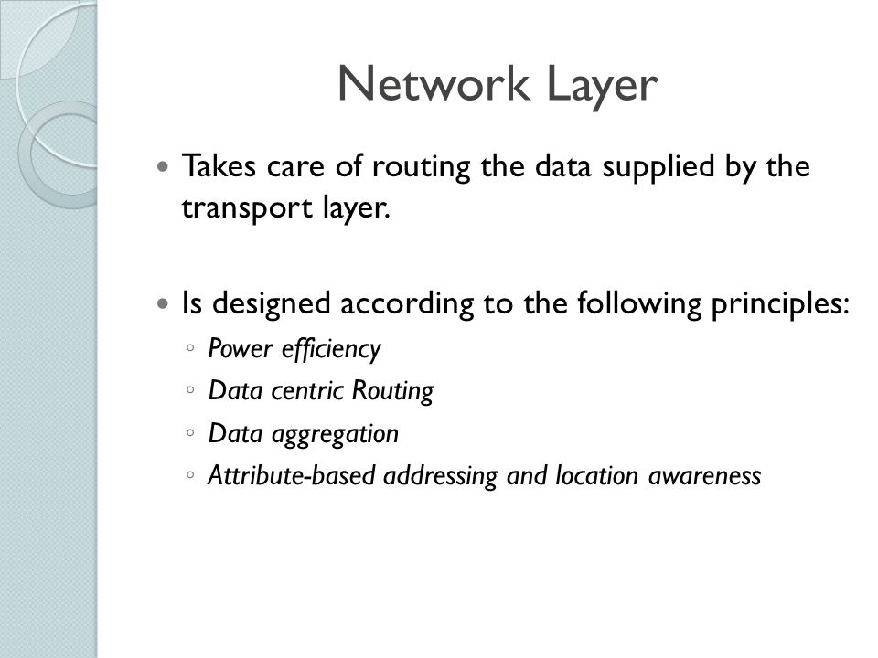 Network Layer Takes care of routing the data supplied by the transport layer. Is designed according to the following principles: ◦ Power efficiency ◦