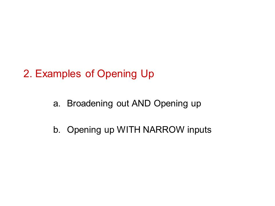 2. Examples of Opening Up a.Broadening out AND Opening up b.Opening up WITH NARROW inputs
