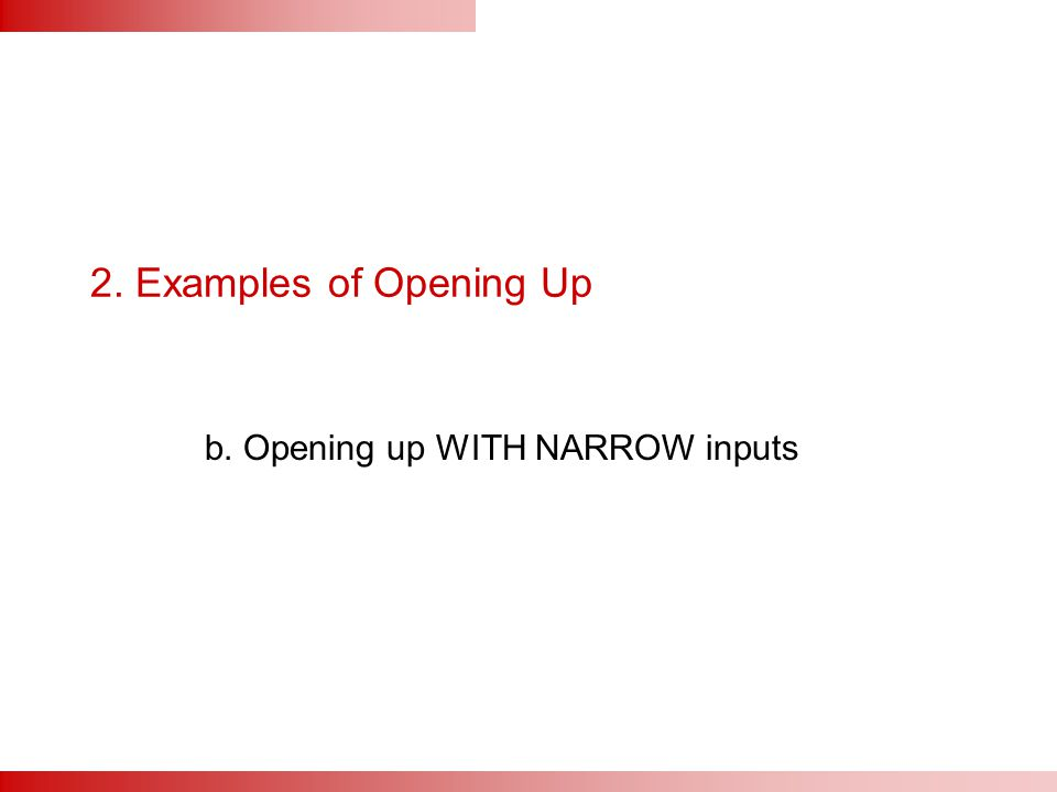 2. Examples of Opening Up b. Opening up WITH NARROW inputs